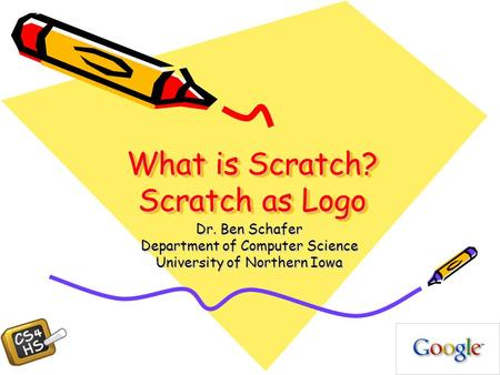 What is Scratch? Scratch as Logo Dr. Ben Schafer Department of Computer Science University of Northern Iowa.
