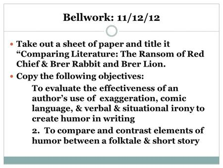 "Bellwork: 11/12/12 Take out a sheet of paper and title it ""Comparing Literature: The Ransom of Red Chief & Brer Rabbit and Brer Lion. Copy the following."