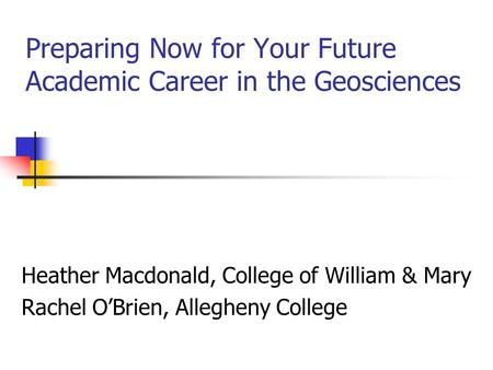 Preparing Now for Your Future Academic Career in the Geosciences Heather Macdonald, College of William & Mary Rachel O'Brien, Allegheny College.