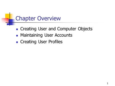 1 Chapter Overview Creating User and Computer Objects Maintaining User Accounts Creating User Profiles.