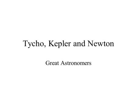 Tycho, Kepler and Newton Great Astronomers. Tycho Brahe - An Observer Tycho Brahe was a prominent scholar and aristocrat in Denmark in the mid- late 1500's.