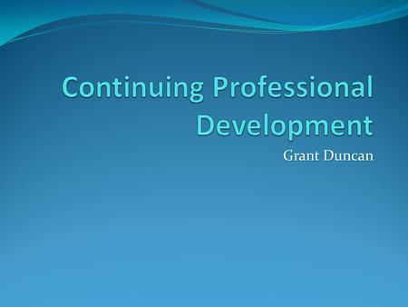 Grant Duncan. CPD - Definitions Learning activities, which update existing skills. A combination of approaches, ideas and techniques that will help you.