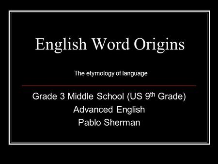 English Word Origins Grade 3 Middle School (US 9 th Grade) Advanced English Pablo Sherman The etymology of language.