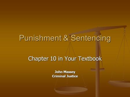 Punishment & Sentencing Chapter 10 in Your Textbook John Massey Criminal Justice.