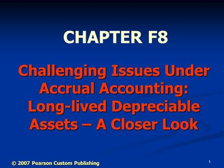1 Challenging Issues Under Accrual Accounting: Long-lived Depreciable Assets – A Closer Look CHAPTER F8 © 2007 Pearson Custom Publishing.
