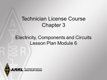 Technician License Course Chapter 3 Electricity, Components and <strong>Circuits</strong> Lesson Plan Module 6.