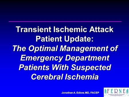 Jonathan A. Edlow, MD, FACEP Transient Ischemic Attack Patient Update: The Optimal Management of Emergency Department Patients With Suspected Cerebral.