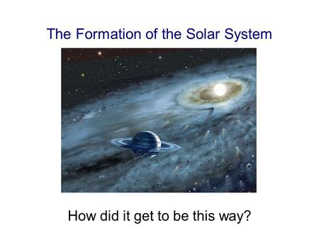 The Formation of the Solar System How did it get to be this way?