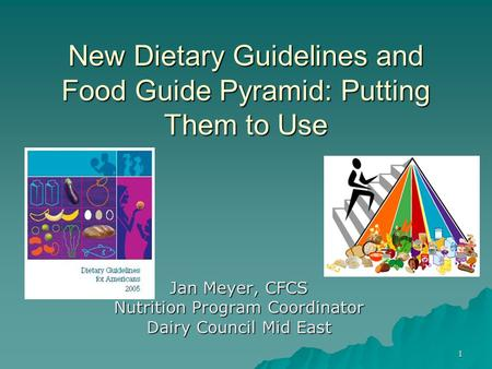 1 New Dietary Guidelines and Food Guide Pyramid: Putting Them to Use Jan Meyer, CFCS Nutrition Program Coordinator Dairy Council Mid East.