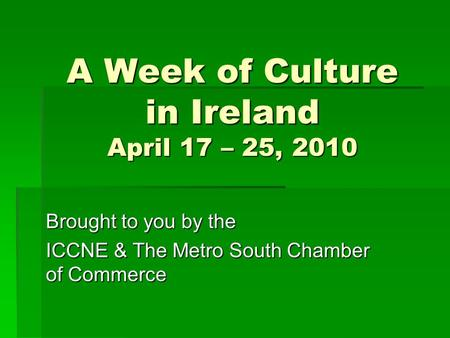 A Week of Culture in Ireland April 17 – 25, 2010 Brought to you by the ICCNE & The Metro South Chamber of Commerce.