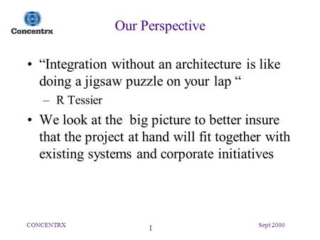"1 CONCENTRXSept 2000 Our Perspective ""Integration without an architecture is like doing a jigsaw puzzle on your lap "" – R Tessier We look at the big picture."