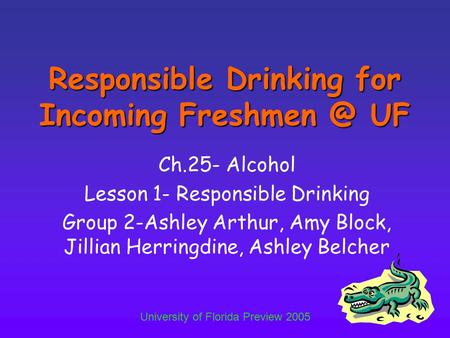 University of Florida Preview 2005 Responsible Drinking for Incoming UF Ch.25- Alcohol Lesson 1- Responsible Drinking Group 2-Ashley Arthur,