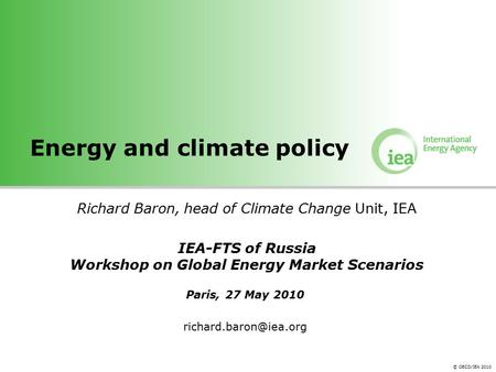 © OECD/IEA 2010 Energy and climate policy Richard Baron, head of Climate Change Unit, IEA IEA-FTS of Russia Workshop on Global Energy Market Scenarios.