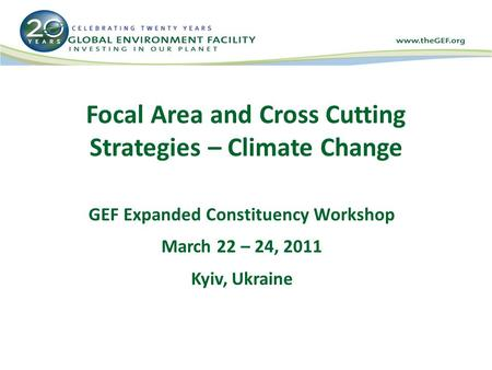 Focal Area and Cross Cutting Strategies – Climate Change GEF Expanded Constituency Workshop March 22 – 24, 2011 Kyiv, Ukraine.
