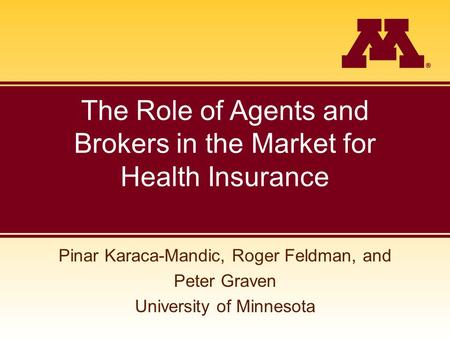 The Role of Agents and Brokers in the Market for Health Insurance Pinar Karaca-Mandic, Roger Feldman, and Peter Graven University of Minnesota.