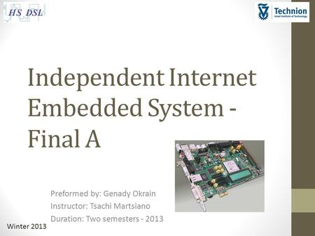 Winter 2013 Independent Internet Embedded System - Final A Preformed by: Genady Okrain Instructor: Tsachi Martsiano Duration: Two semesters - 2013.