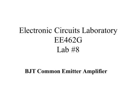 Electronic Circuits Laboratory EE462G Lab #8 BJT Common Emitter Amplifier.
