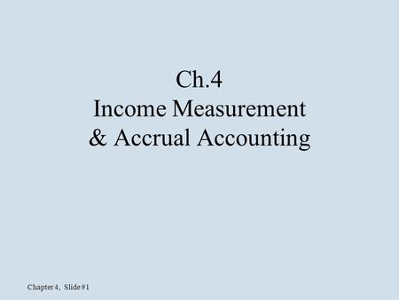 Chapter 4, Slide #1 Ch.4 Income Measurement & Accrual Accounting.