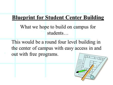 Blueprint for Student Center Building What we hope to build on campus for students… This would be a round four level building in the center of campus with.
