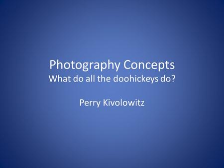 Photography Concepts What do all the doohickeys do? Perry Kivolowitz.