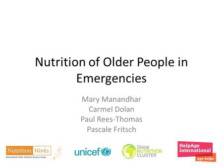 Nutrition of Older People in Emergencies Mary Manandhar Carmel Dolan Paul Rees-Thomas Pascale Fritsch.