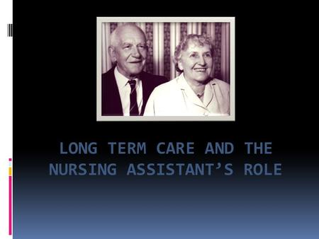 LONG TERM CARE AND THE NURSING ASSISTANT'S ROLE.