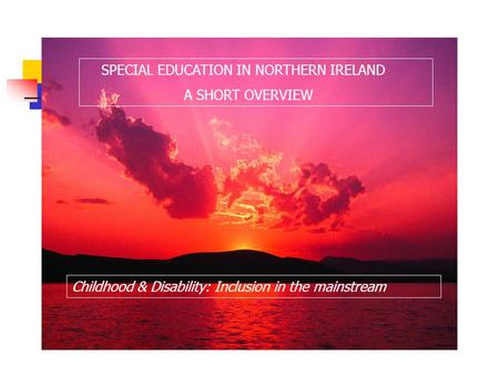 SPECIAL EDUCATION IN NORTHERN IRELAND A SHORT OVERVIEW Childhood & Disability: Inclusion in the mainstream.