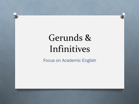 Gerunds & Infinitives Focus on Academic English. How to use Gerunds – Unit 12 O As the subject of a clause (2.1): O Getting an A is awesome. O As the.