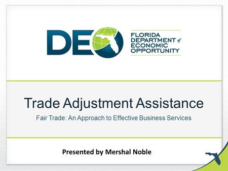 Trade Adjustment Assistance Fair Trade: An Approach to Effective Business Services Presented by Mershal Noble.