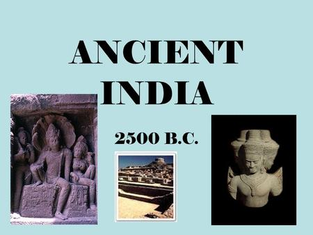 ANCIENT INDIA 2500 B.C. Ancient India Geography India is a subcontinent, separated by the rest of the continent by the Himalayas. India can be divided.