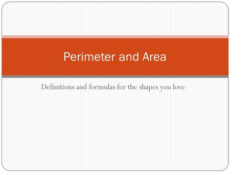 Definitions and formulas for the shapes you love Perimeter and Area.