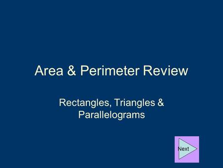 Area & Perimeter Review Rectangles, Triangles & Parallelograms Next.