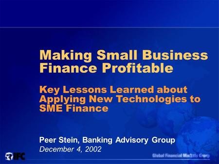 Making Small Business Finance Profitable Peer Stein, Banking Advisory Group December 4, 2002 Key Lessons Learned about Applying New Technologies to SME.