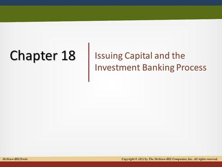 1 Chapter 18 Issuing Capital and the Investment Banking Process McGraw-Hill/Irwin Copyright © 2012 by The McGraw-Hill Companies, Inc. All rights reserved.