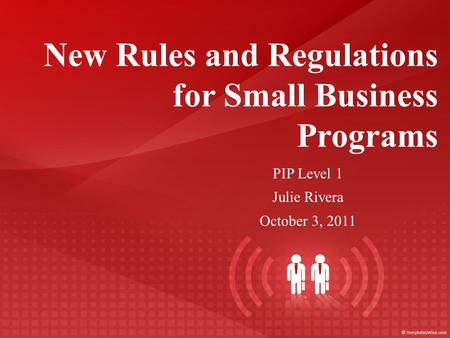 New Rules and Regulations for Small Business Programs PIP Level 1 Julie Rivera October 3, 2011.