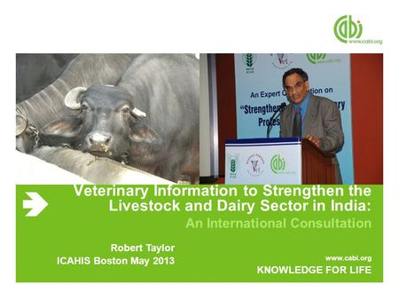 Www.cabi.org KNOWLEDGE FOR LIFE Veterinary Information to Strengthen the Livestock and Dairy Sector in India: An International Consultation Robert Taylor.