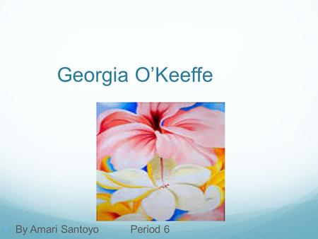 Georgia O'Keeffe By Amari SantoyoPeriod 6. Start and End Georgia O'Keeffe was born in 1887 on a dairy farm Born in Sun Prairie, Wisconsin, November 15.