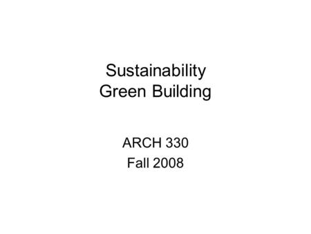Sustainability Green Building ARCH 330 Fall 2008.