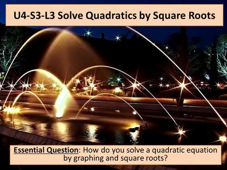 U4-S3-L3 Solve Quadratics by Square Roots Essential Question: How do you solve a quadratic equation by graphing and square roots?