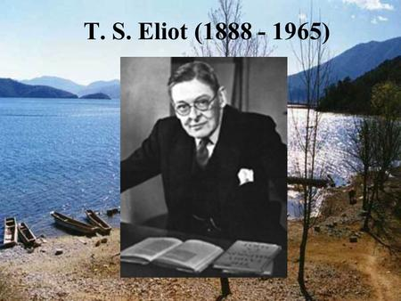 T. S. Eliot (1888 - 1965). I. The author: 1)T. S. Eliot, American-British poet and critic, was born from a middle-class family in St. Louis in 1888. 2)During.