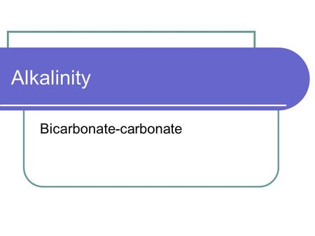 Alkalinity Bicarbonate-carbonate. Alkalinity is… …the measure of the ability of a water to neutralize an acid.