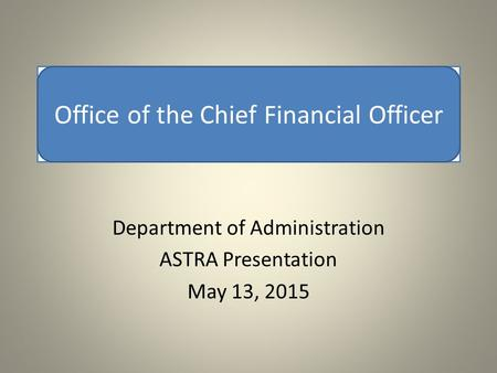 Office of the Chief Financial Officer Department of Administration ASTRA Presentation May 13, 2015 Office of the Chief Financial Officer.