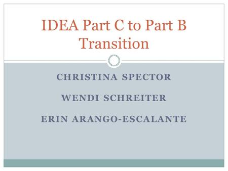 CHRISTINA SPECTOR WENDI SCHREITER ERIN ARANGO-ESCALANTE IDEA Part C to Part B Transition.