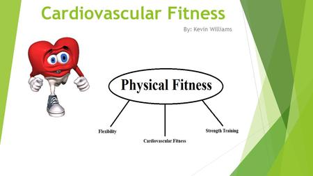 Cardiovascular Fitness By: Kevin Williams. Cardiovascular Fitness  Cardio = heart  Vascular = vessels Concepts of Physical Fitness 14e, Corbin 2.