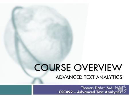 COURSE OVERVIEW ADVANCED TEXT ANALYTICS Thomas Tiahrt, MA, PhD CSC492 – Advanced Text Analytics.
