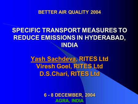 BETTER AIR QUALITY 2004 SPECIFIC TRANSPORT MEASURES TO REDUCE EMISSIONS IN HYDERABAD, INDIA Yash Sachdeva, RITES Ltd Viresh Goel, RITES Ltd D.S.Chari,