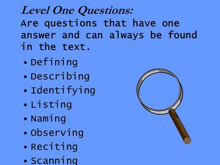 Level One Questions: Are questions that have one answer and can always be found in the text. Defining Describing Identifying Listing Naming Observing Reciting.