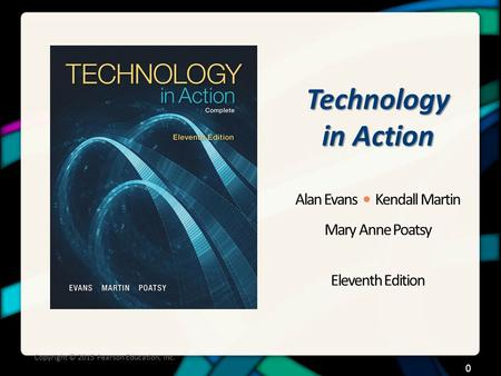 Technology in Action Alan Evans Kendall Martin Mary Anne Poatsy Eleventh Edition Copyright © 2015 Pearson Education, Inc. 0.