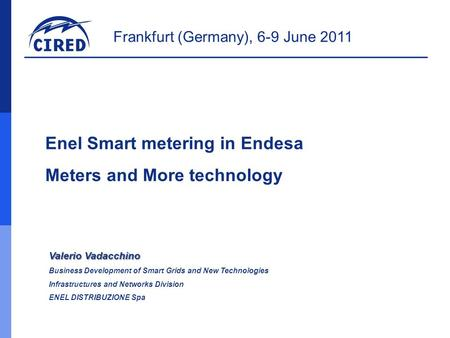 Frankfurt (Germany), 6-9 June 2011 Enel Smart metering in Endesa Meters and More technology Valerio Vadacchino Business Development of Smart Grids and.