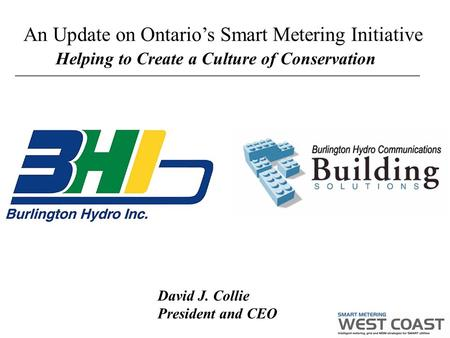 Helping to Create a Culture of Conservation David J. Collie President and CEO An Update on Ontario's Smart Metering Initiative.
